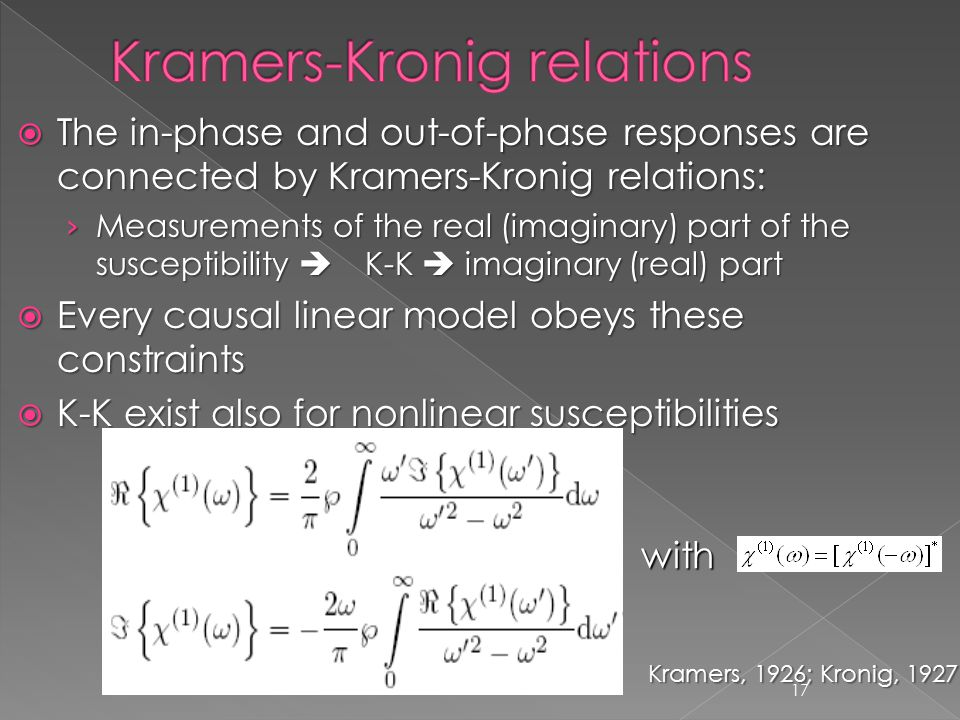 17  The in-phase and out-of-phase responses are connected by Kramers-Kronig relations: › Measurements of the real (imaginary) part of the susceptibility  K-K  imaginary (real) part  Every causal linear model obeys these constraints  K-K exist also for nonlinear susceptibilities with Kramers, 1926; Kronig, 1927