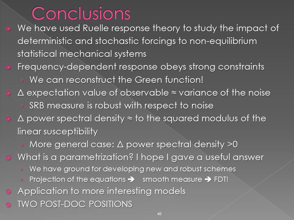 48  We have used Ruelle response theory to study the impact of deterministic and stochastic forcings to non-equilibrium statistical mechanical systems  Frequency-dependent response obeys strong constraints › We can reconstruct the Green function.