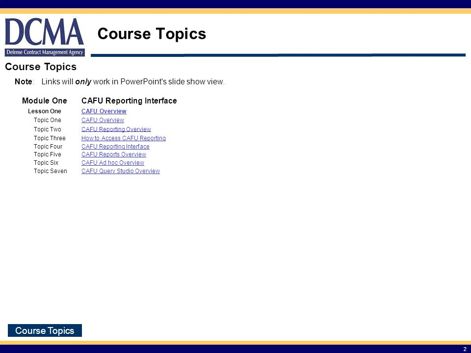 Course Objectives 3 At the end of the guide you should be able to: Get an overview of CAFU 3.5 application and reports Access CAFU 3.5 Reporting Portal Understand the three ways of accessing data (Pre-defined, Cubes, and Ad hoc Reports)
