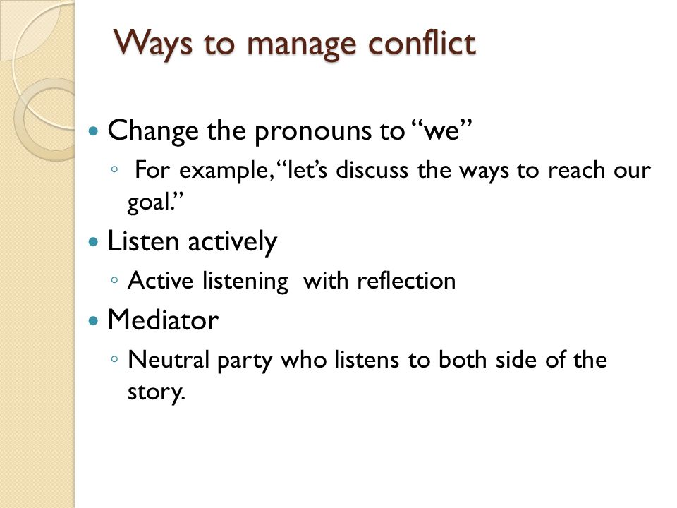 Ways to manage conflict Change the pronouns to we ◦ For example, let's discuss the ways to reach our goal. Listen actively ◦ Active listening with reflection Mediator ◦ Neutral party who listens to both side of the story.