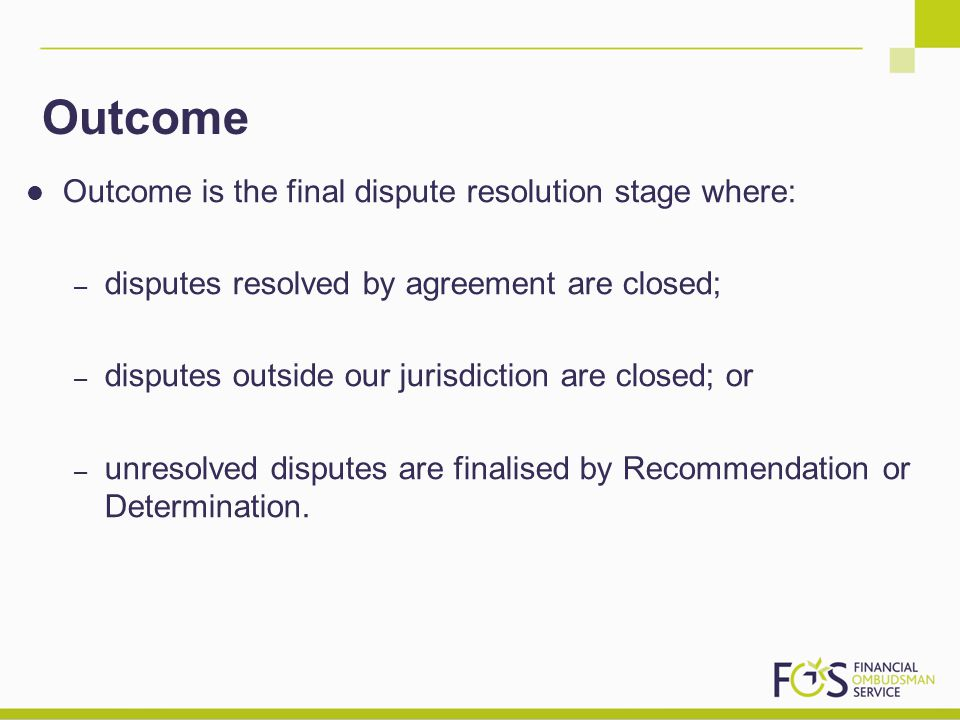 Outcome Outcome is the final dispute resolution stage where: – disputes resolved by agreement are closed; – disputes outside our jurisdiction are closed; or – unresolved disputes are finalised by Recommendation or Determination.