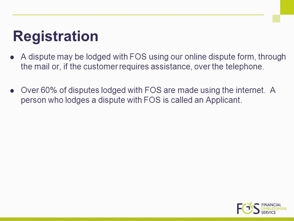 Registration A dispute may be lodged with FOS using our online dispute form, through the mail or, if the customer requires assistance, over the teleph