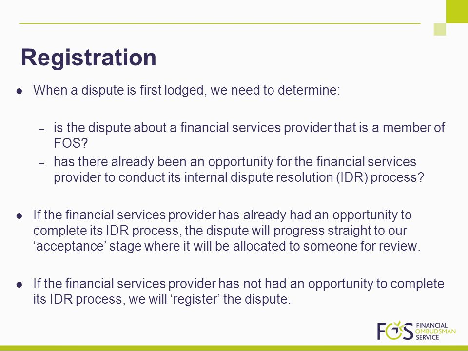 Registration When a dispute is first lodged, we need to determine: – is the dispute about a financial services provider that is a member of FOS? – has