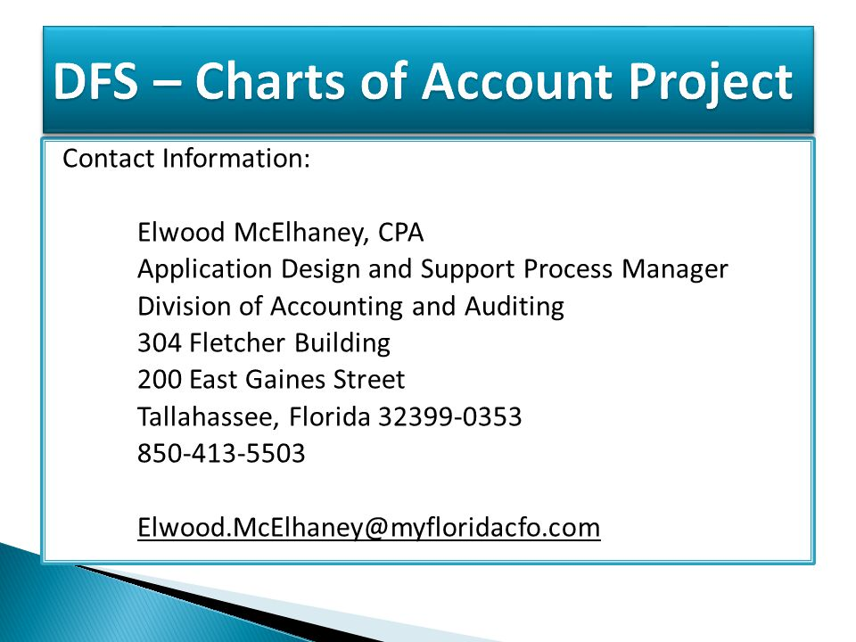 Contact Information: Elwood McElhaney, CPA Application Design and Support Process Manager Division of Accounting and Auditing 304 Fletcher Building 200 East Gaines Street Tallahassee, Florida 32399-0353 850-413-5503 Elwood.McElhaney@myfloridacfo.com