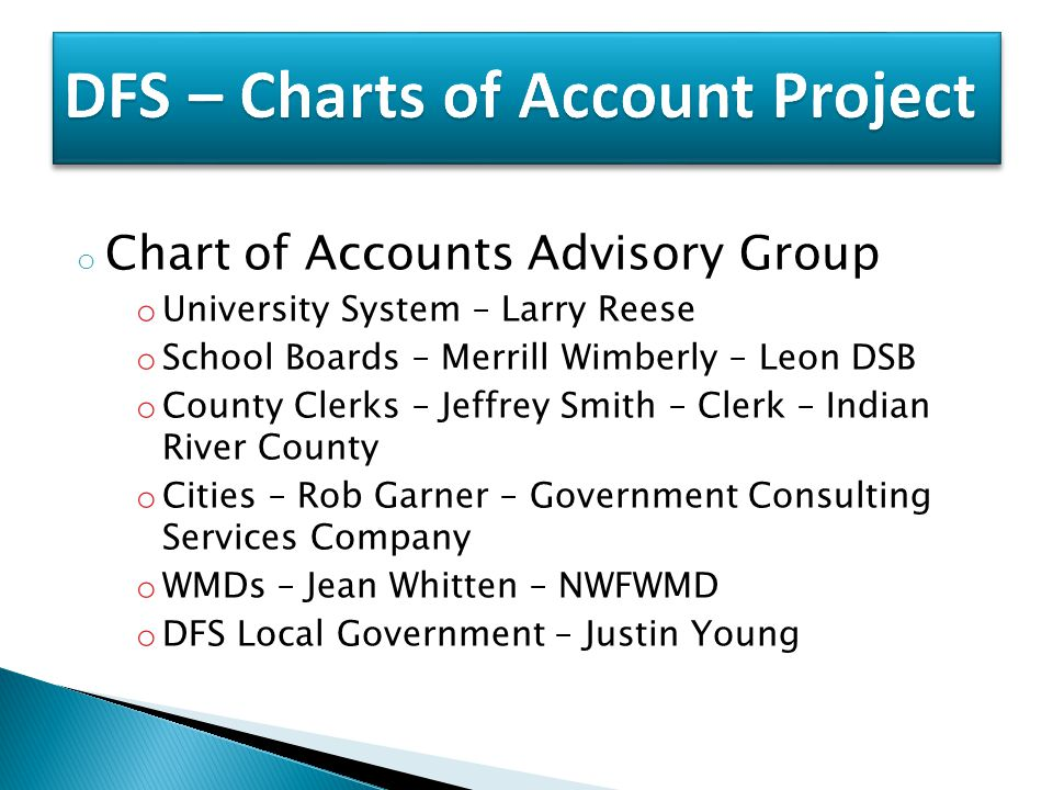 o Chart of Accounts Advisory Group o University System – Larry Reese o School Boards – Merrill Wimberly – Leon DSB o County Clerks – Jeffrey Smith – Clerk – Indian River County o Cities – Rob Garner – Government Consulting Services Company o WMDs – Jean Whitten – NWFWMD o DFS Local Government – Justin Young