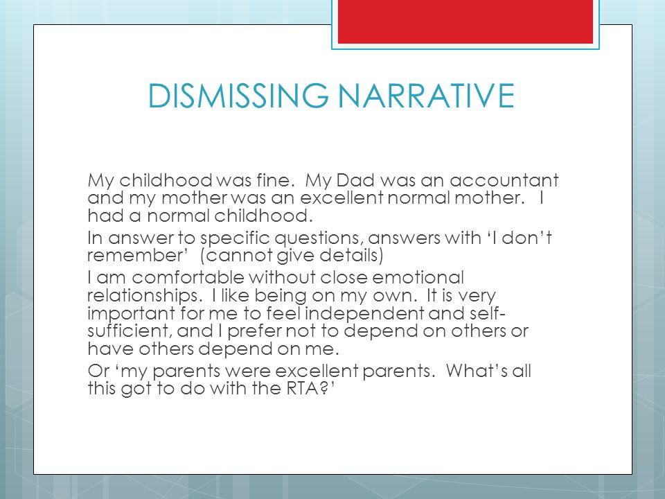 DISMISSING NARRATIVE My childhood was fine. My Dad was an accountant and my mother was an excellent normal mother. I had a normal childhood. In answer