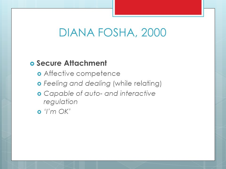 DIANA FOSHA, 2000  Secure Attachment  Affective competence  Feeling and dealing (while relating)  Capable of auto- and interactive regulation  'I