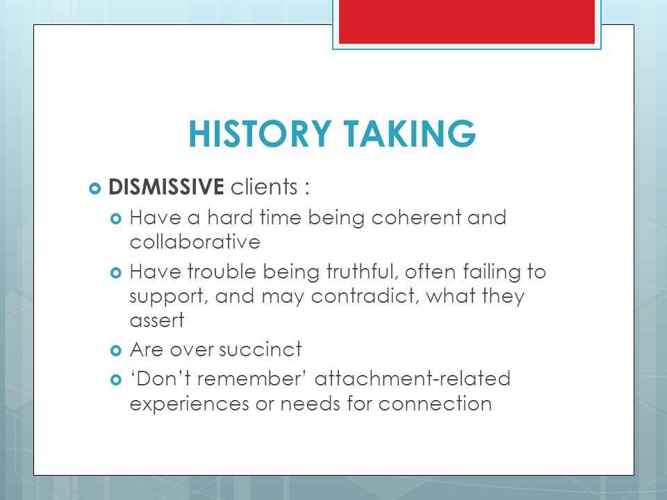HISTORY TAKING  DISMISSIVE clients :  Have a hard time being coherent and collaborative  Have trouble being truthful, often failing to support, and