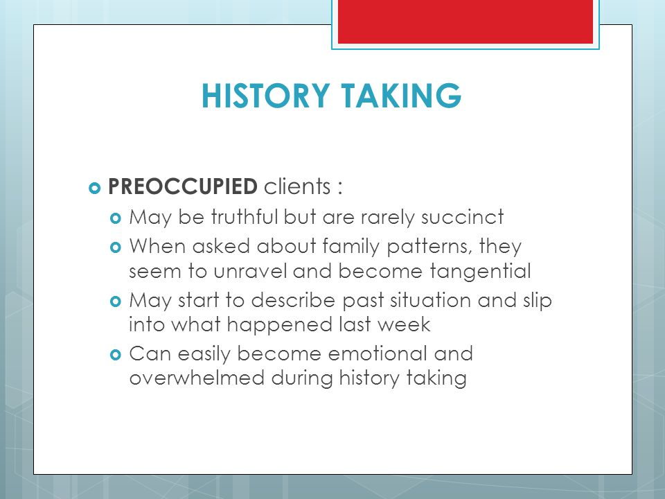 HISTORY TAKING  PREOCCUPIED clients :  May be truthful but are rarely succinct  When asked about family patterns, they seem to unravel and become t