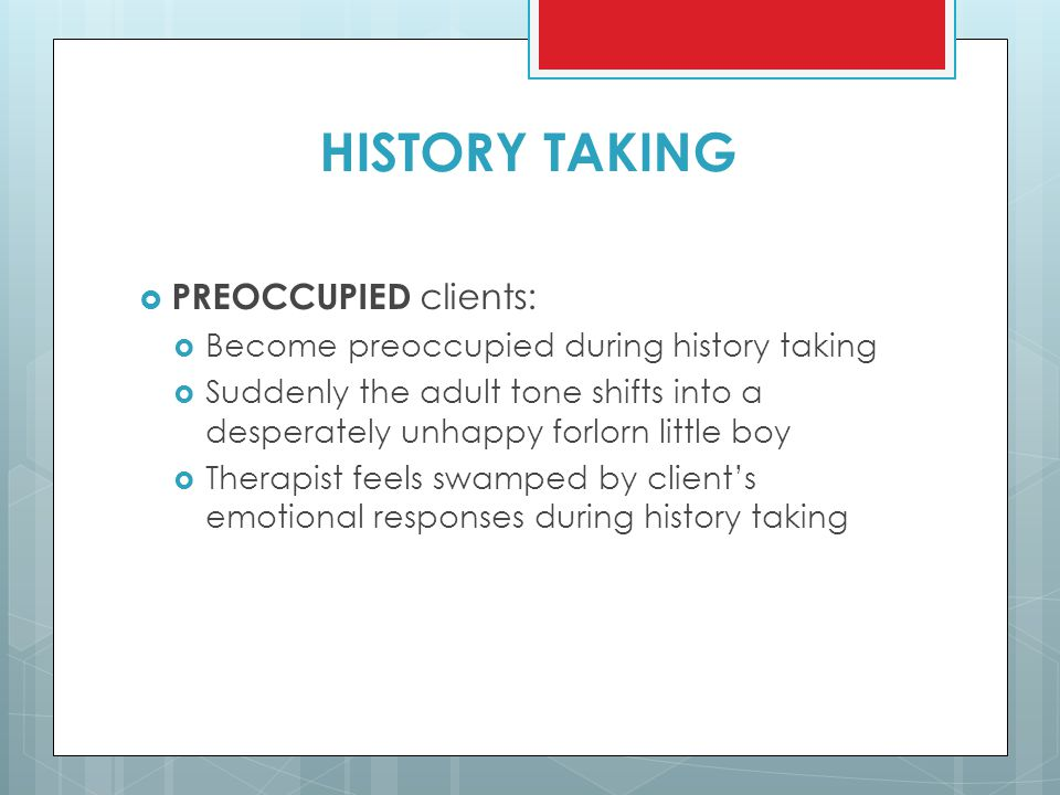 HISTORY TAKING  PREOCCUPIED clients:  Become preoccupied during history taking  Suddenly the adult tone shifts into a desperately unhappy forlorn l