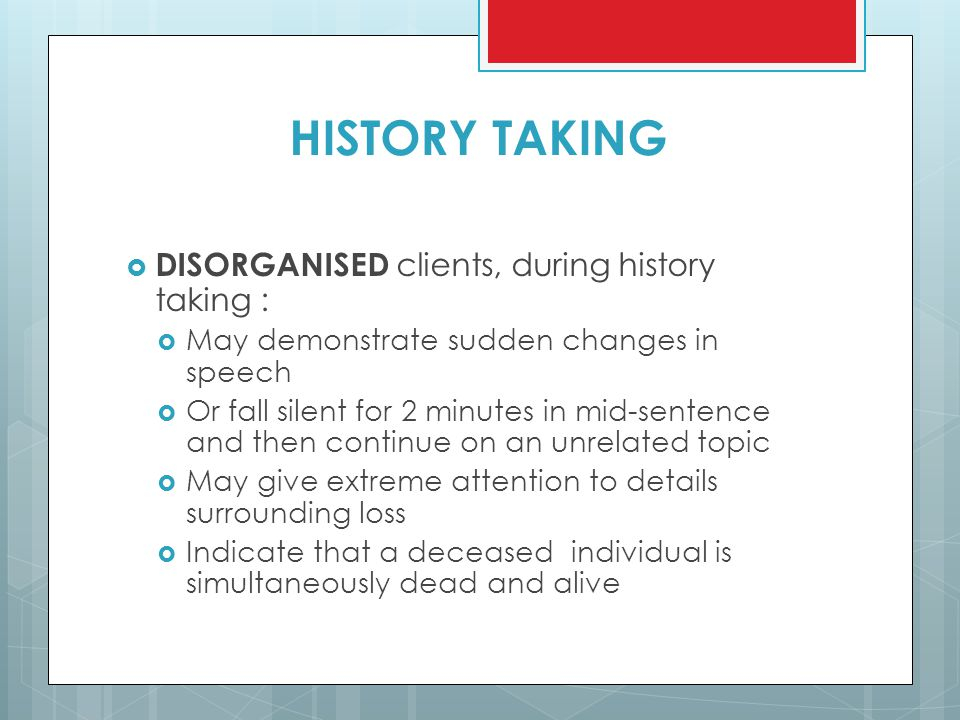 HISTORY TAKING  DISORGANISED clients, during history taking :  May demonstrate sudden changes in speech  Or fall silent for 2 minutes in mid-senten