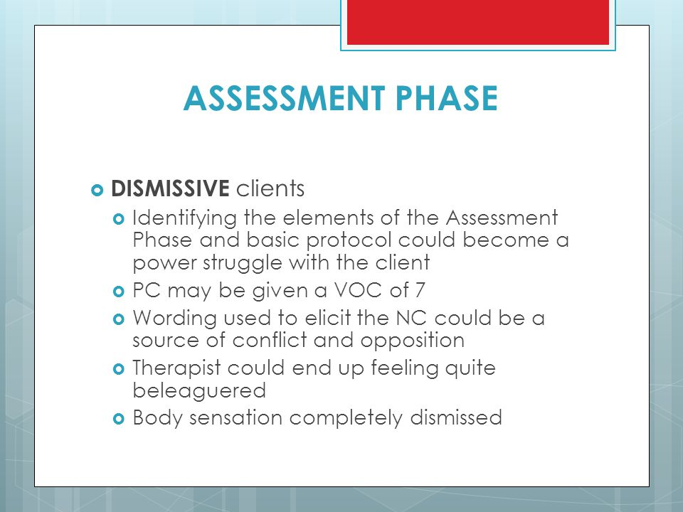 ASSESSMENT PHASE  DISMISSIVE clients  Identifying the elements of the Assessment Phase and basic protocol could become a power struggle with the cli