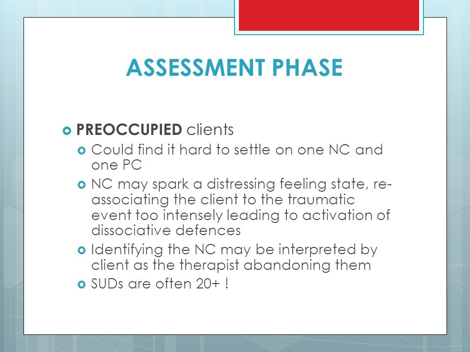 ASSESSMENT PHASE  PREOCCUPIED clients  Could find it hard to settle on one NC and one PC  NC may spark a distressing feeling state, re- associating