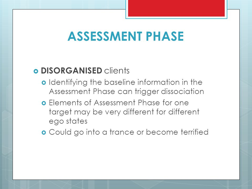 ASSESSMENT PHASE  DISORGANISED clients  Identifying the baseline information in the Assessment Phase can trigger dissociation  Elements of Assessme