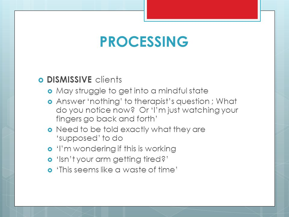 PROCESSING  DISMISSIVE clients  May struggle to get into a mindful state  Answer 'nothing' to therapist's question ; What do you notice now? Or 'I'