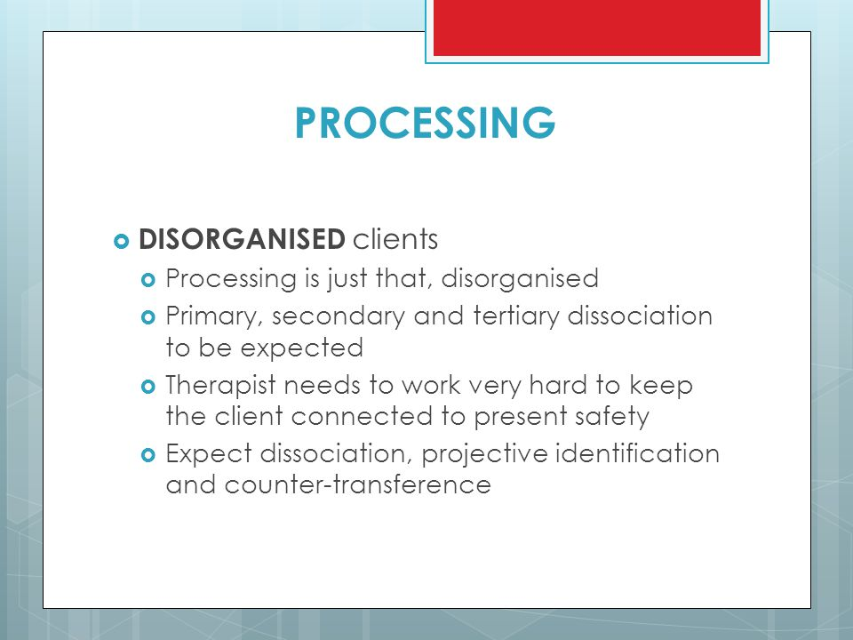 PROCESSING  DISORGANISED clients  Processing is just that, disorganised  Primary, secondary and tertiary dissociation to be expected  Therapist ne