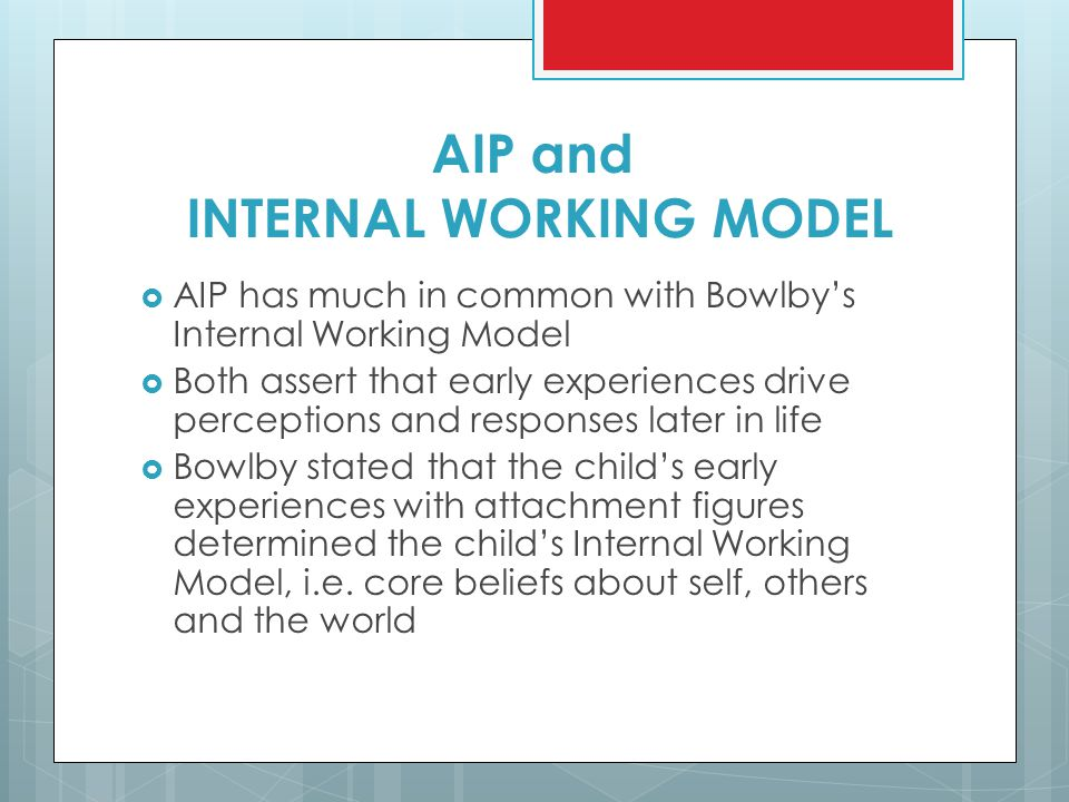 AIP and INTERNAL WORKING MODEL  AIP has much in common with Bowlby's Internal Working Model  Both assert that early experiences drive perceptions an