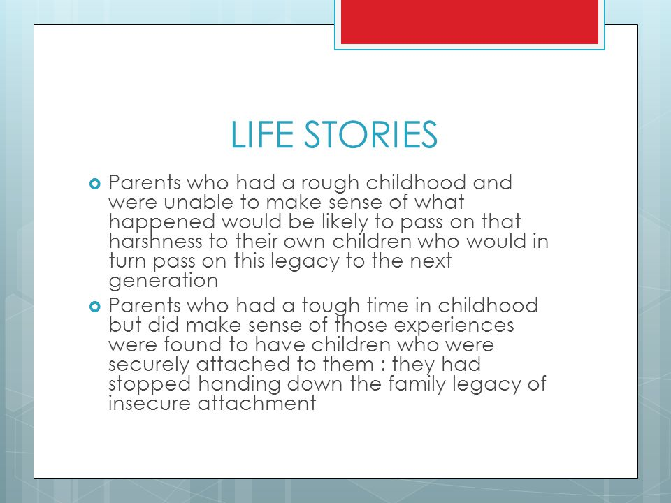 LIFE STORIES  Parents who had a rough childhood and were unable to make sense of what happened would be likely to pass on that harshness to their own