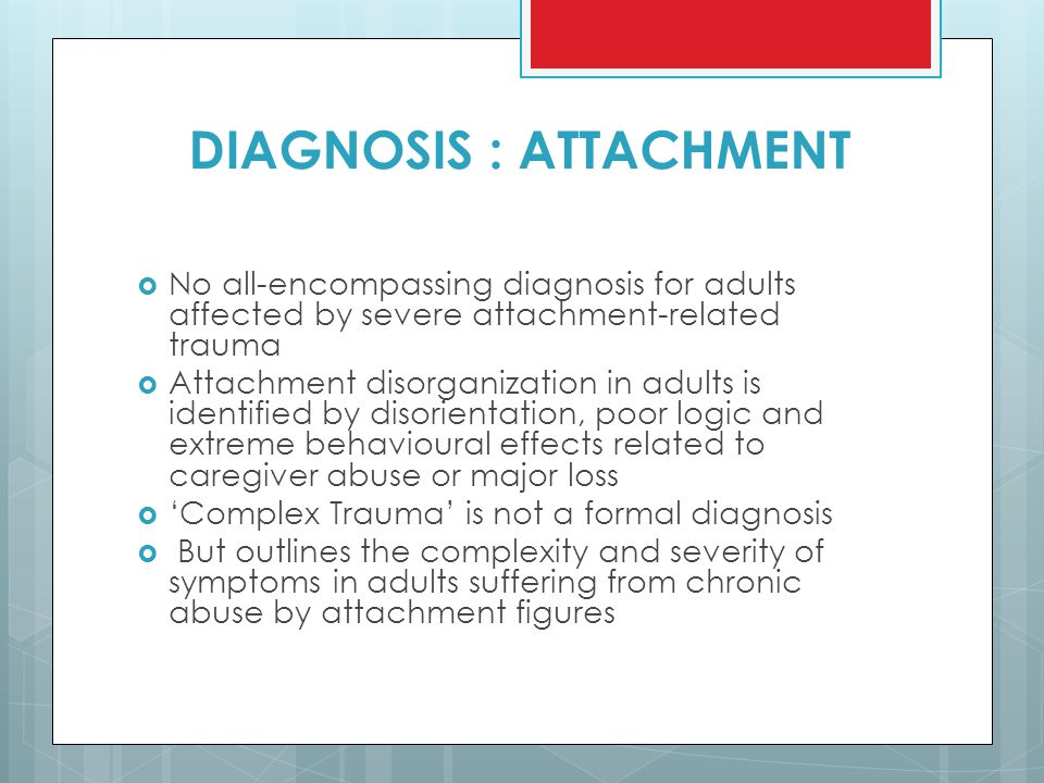 DIAGNOSIS : ATTACHMENT  No all-encompassing diagnosis for adults affected by severe attachment-related trauma  Attachment disorganization in adults