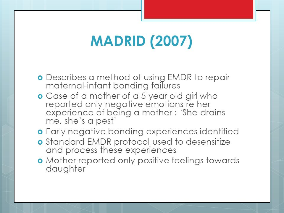 MADRID (2007)  Describes a method of using EMDR to repair maternal-infant bonding failures  Case of a mother of a 5 year old girl who reported only