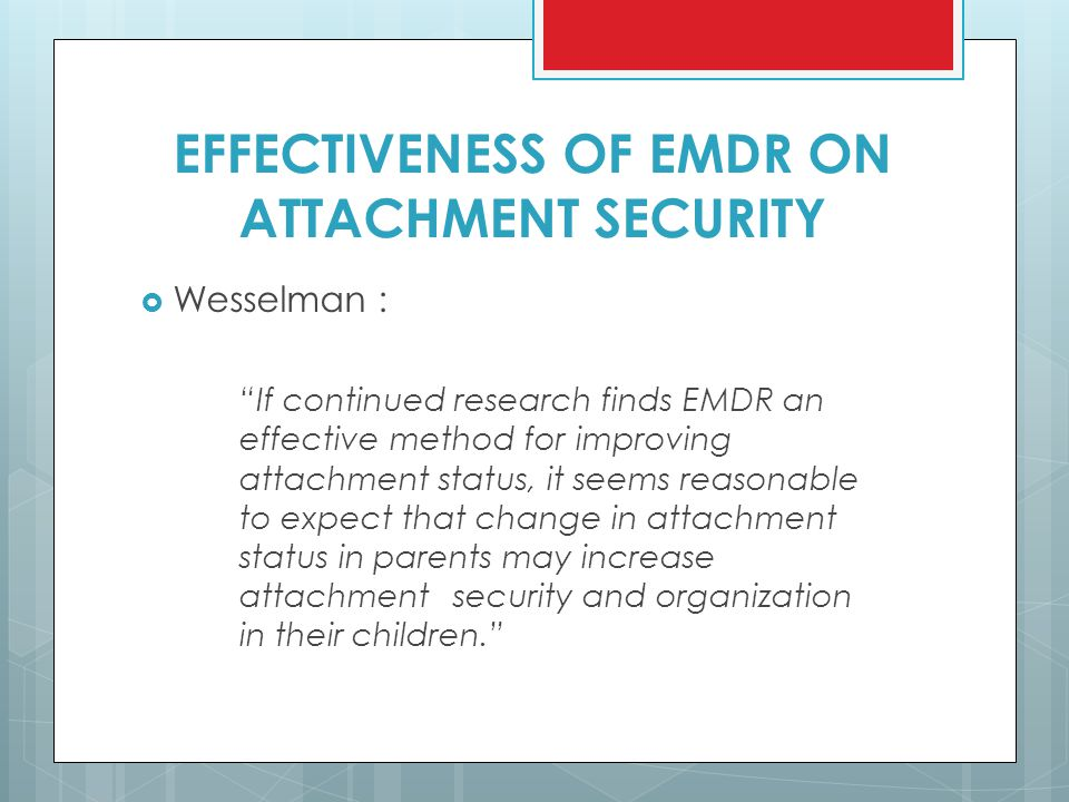 """EFFECTIVENESS OF EMDR ON ATTACHMENT SECURITY  Wesselman : """"If continued research finds EMDR an effective method for improving attachment status, it s"""