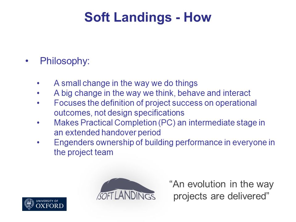 Soft Landings - How Philosophy: A small change in the way we do things A big change in the way we think, behave and interact Focuses the definition of project success on operational outcomes, not design specifications Makes Practical Completion (PC) an intermediate stage in an extended handover period Engenders ownership of building performance in everyone in the project team An evolution in the way projects are delivered