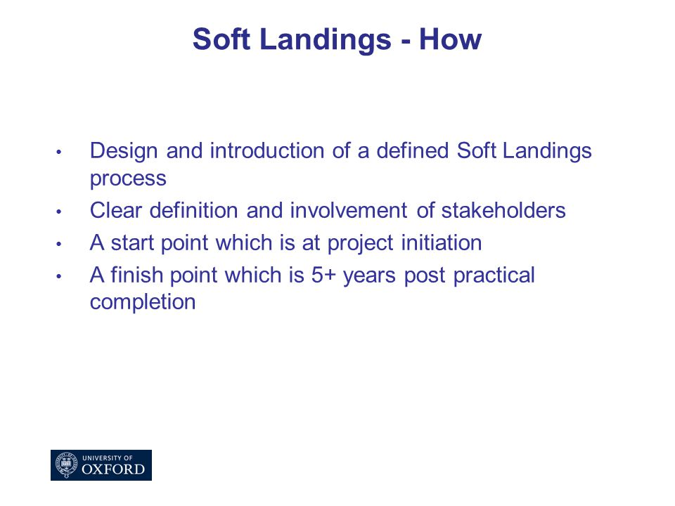 Soft Landings - How Design and introduction of a defined Soft Landings process Clear definition and involvement of stakeholders A start point which is at project initiation A finish point which is 5+ years post practical completion