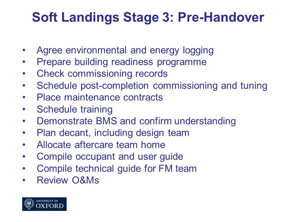 Soft Landings Stage 3: Pre-Handover Agree environmental and energy logging Prepare building readiness programme Check commissioning records Schedule post-completion commissioning and tuning Place maintenance contracts Schedule training Demonstrate BMS and confirm understanding Plan decant, including design team Allocate aftercare team home Compile occupant and user guide Compile technical guide for FM team Review O&Ms