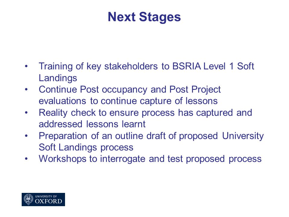 Next Stages Training of key stakeholders to BSRIA Level 1 Soft Landings Continue Post occupancy and Post Project evaluations to continue capture of lessons Reality check to ensure process has captured and addressed lessons learnt Preparation of an outline draft of proposed University Soft Landings process Workshops to interrogate and test proposed process