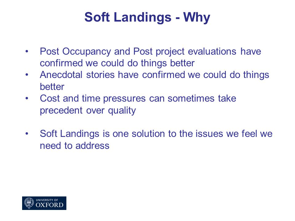 Soft Landings - Why Post Occupancy and Post project evaluations have confirmed we could do things better Anecdotal stories have confirmed we could do things better Cost and time pressures can sometimes take precedent over quality Soft Landings is one solution to the issues we feel we need to address