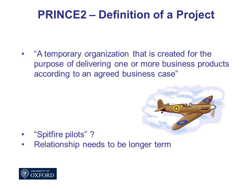 PRINCE2 – Definition of a Project A temporary organization that is created for the purpose of delivering one or more business products according to an agreed business case Spitfire pilots .