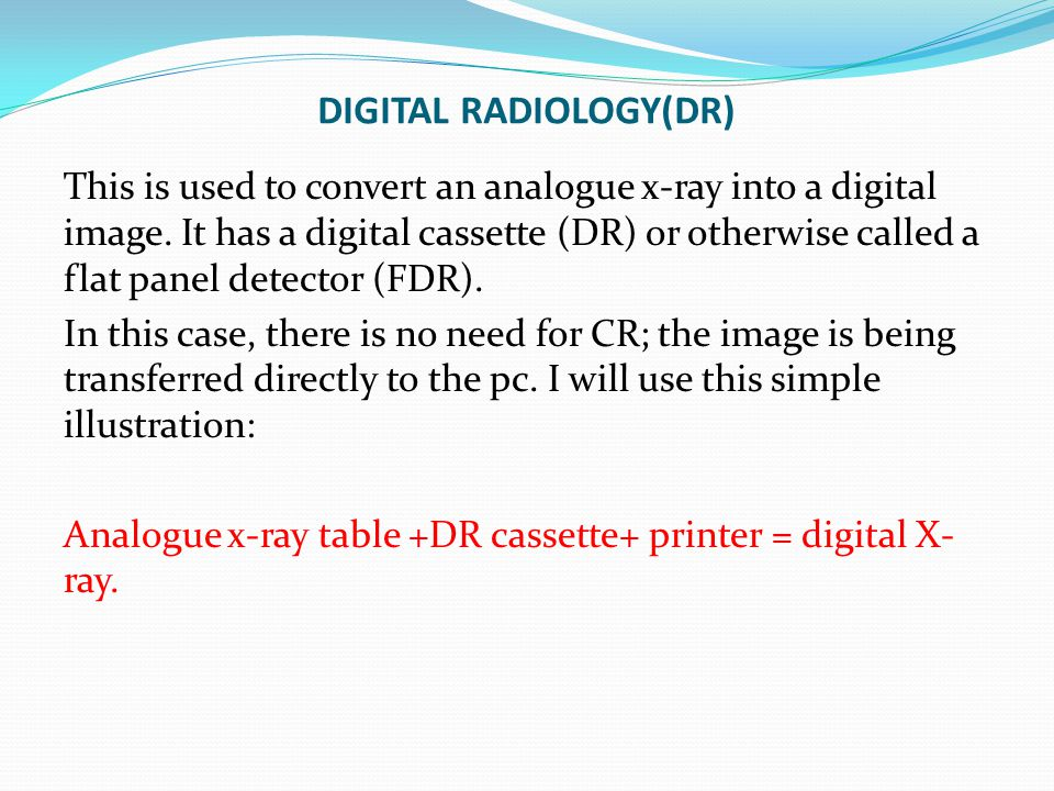 DIGITAL RADIOLOGY(DR) This is used to convert an analogue x-ray into a digital image. It has a digital cassette (DR) or otherwise called a flat panel