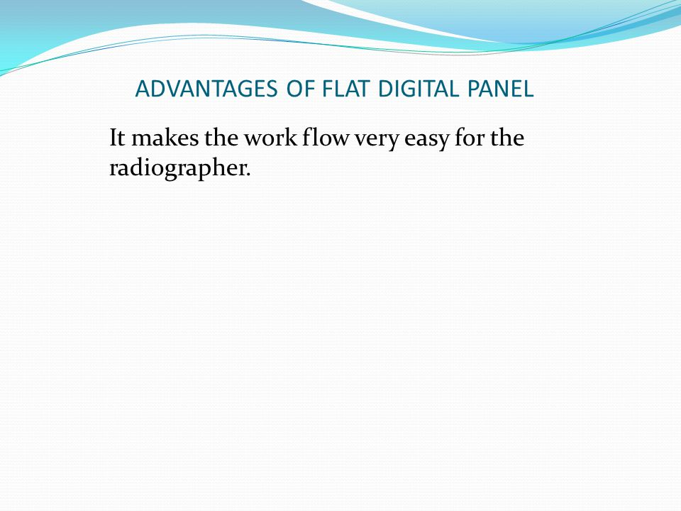 ADVANTAGES OF FLAT DIGITAL PANEL It makes the work flow very easy for the radiographer.
