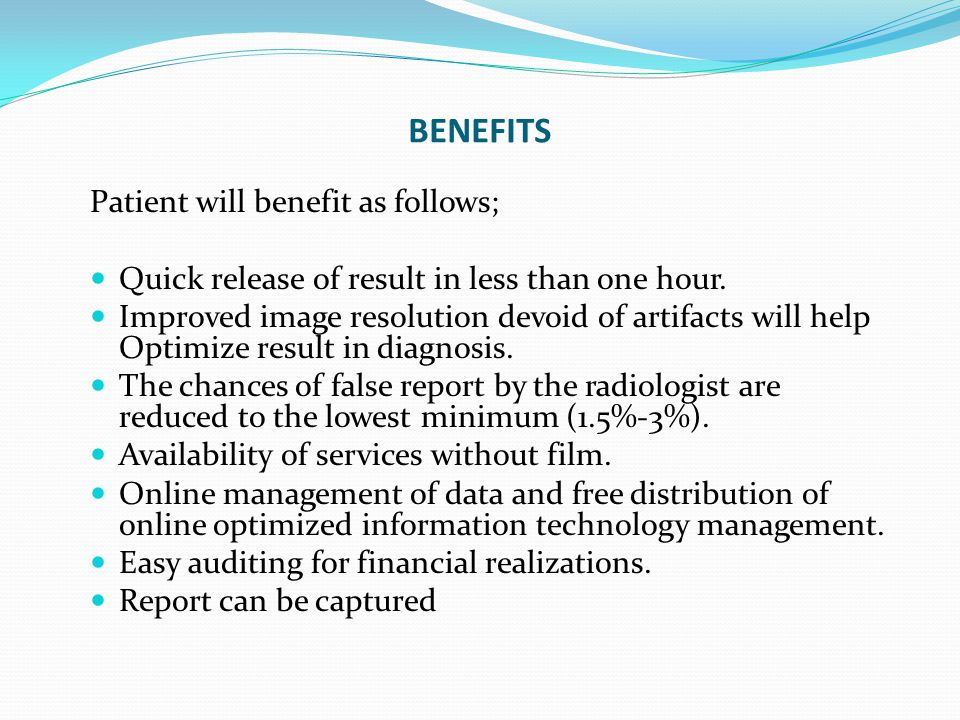 BENEFITS Patient will benefit as follows; Quick release of result in less than one hour. Improved image resolution devoid of artifacts will help Optim