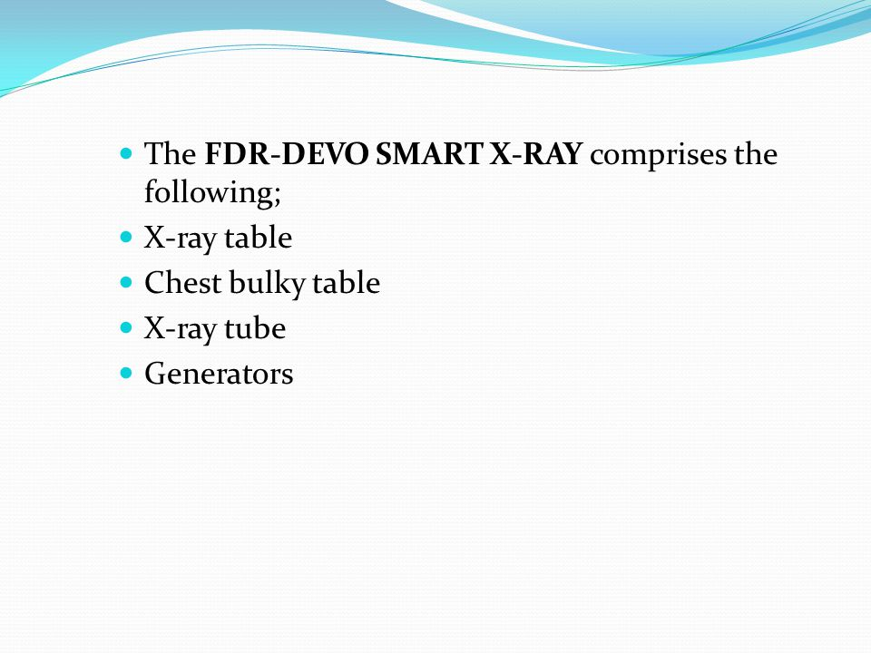 The FDR-DEVO SMART X-RAY comprises the following; X-ray table Chest bulky table X-ray tube Generators