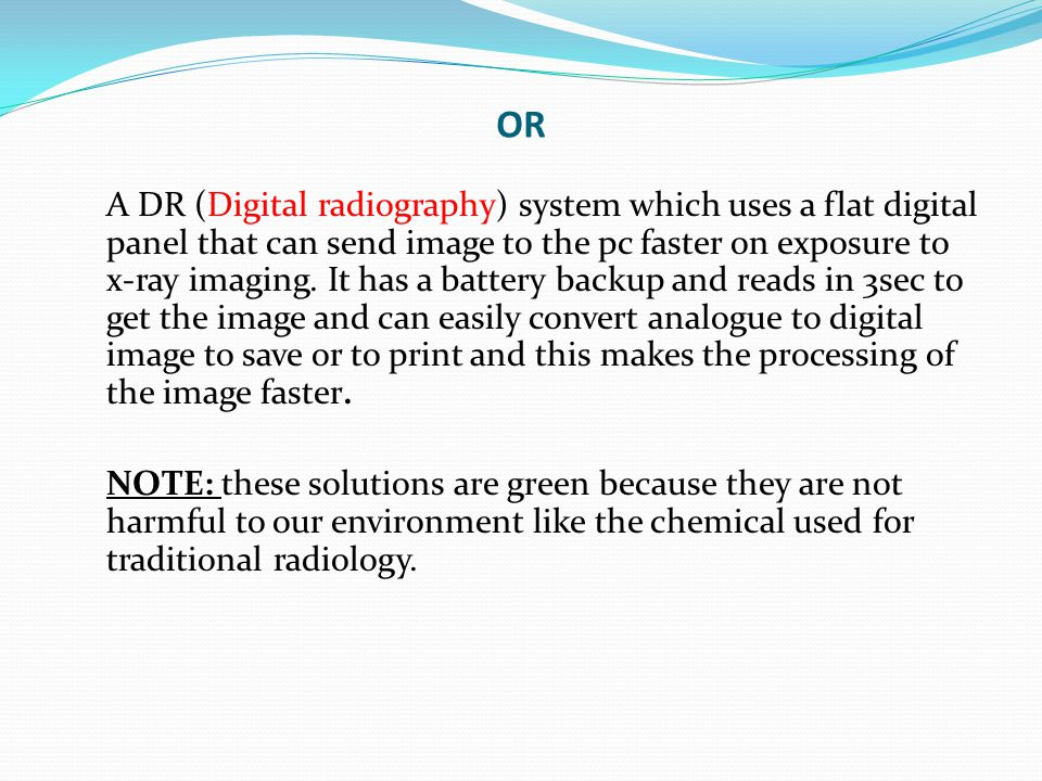 OR A DR (Digital radiography) system which uses a flat digital panel that can send image to the pc faster on exposure to x-ray imaging. It has a batte