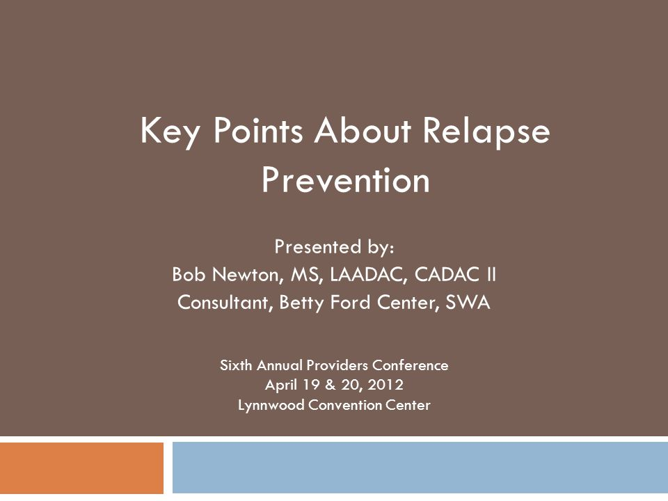 Presented by: Bob Newton, MS, LAADAC, CADAC II Consultant, Betty Ford Center, SWA Sixth Annual Providers Conference April 19 & 20, 2012 Lynnwood Convention Center Key Points About Relapse Prevention