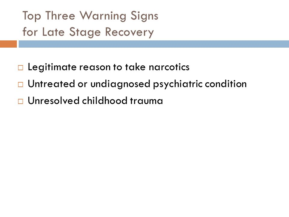 Top Three Warning Signs for Late Stage Recovery  Legitimate reason to take narcotics  Untreated or undiagnosed psychiatric condition  Unresolved childhood trauma