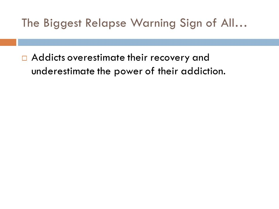 The Biggest Relapse Warning Sign of All…  Addicts overestimate their recovery and underestimate the power of their addiction.