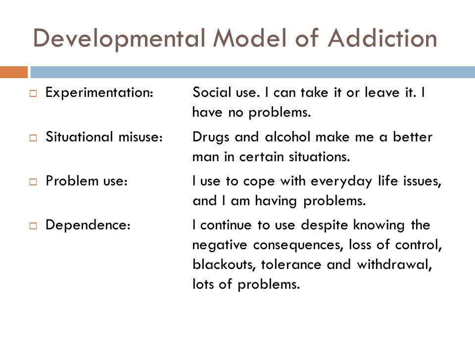 Developmental Model of Addiction  Experimentation:Social use.