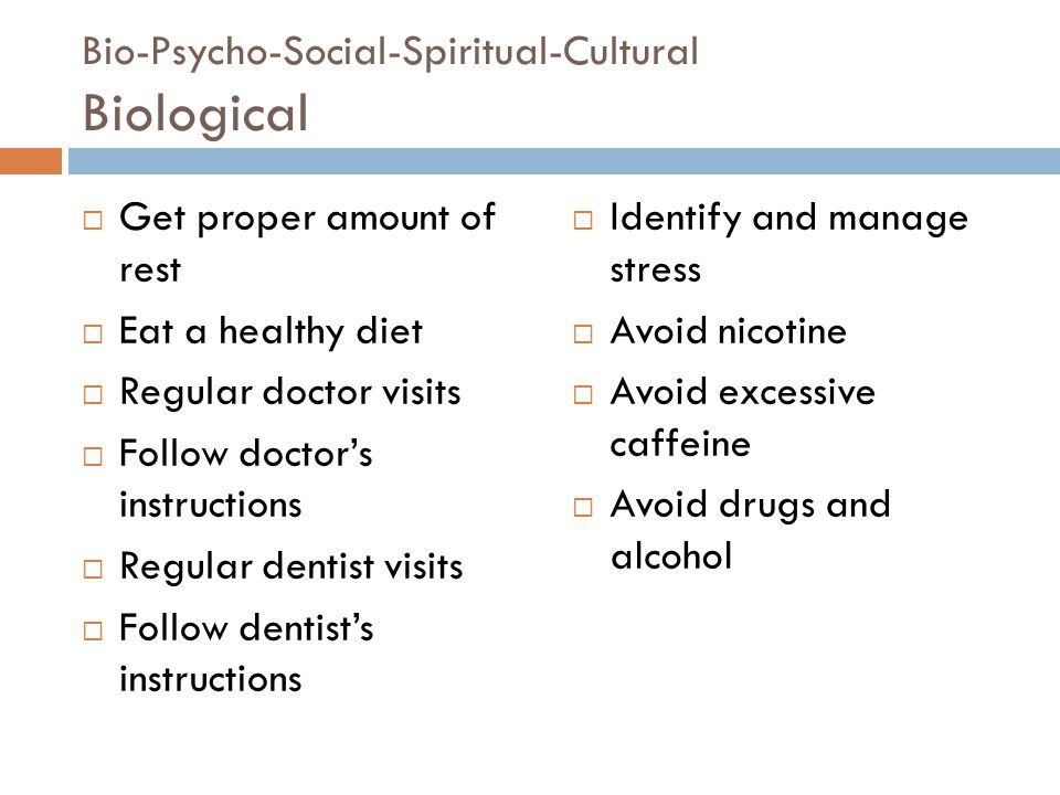Bio-Psycho-Social-Spiritual-Cultural Biological  Get proper amount of rest  Eat a healthy diet  Regular doctor visits  Follow doctor's instructions  Regular dentist visits  Follow dentist's instructions  Identify and manage stress  Avoid nicotine  Avoid excessive caffeine  Avoid drugs and alcohol