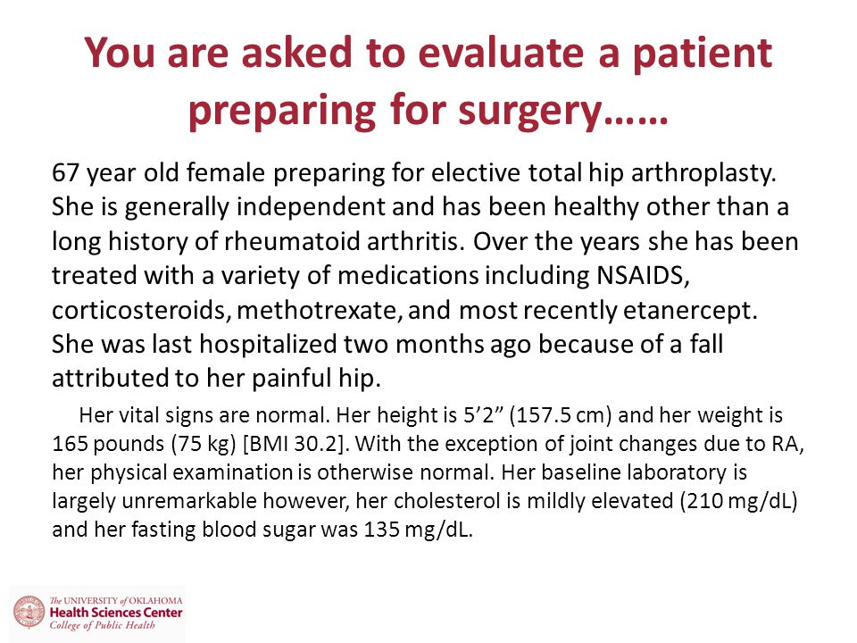 You are asked to evaluate a patient preparing for surgery…… 67 year old female preparing for elective total hip arthroplasty.