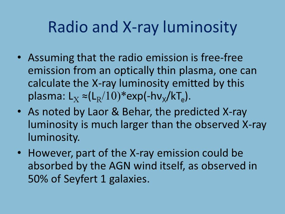 Radio and X-ray luminosity Assuming that the radio emission is free-free emission from an optically thin plasma, one can calculate the X-ray luminosity emitted by this plasma: L X ≈(L R /10)* exp(-hν X /kT e ).