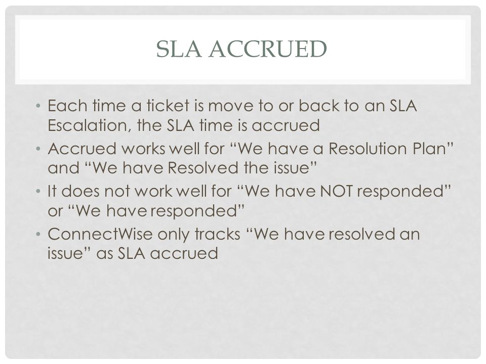 "SLA ACCRUED Each time a ticket is move to or back to an SLA Escalation, the SLA time is accrued Accrued works well for ""We have a Resolution Plan"" and"