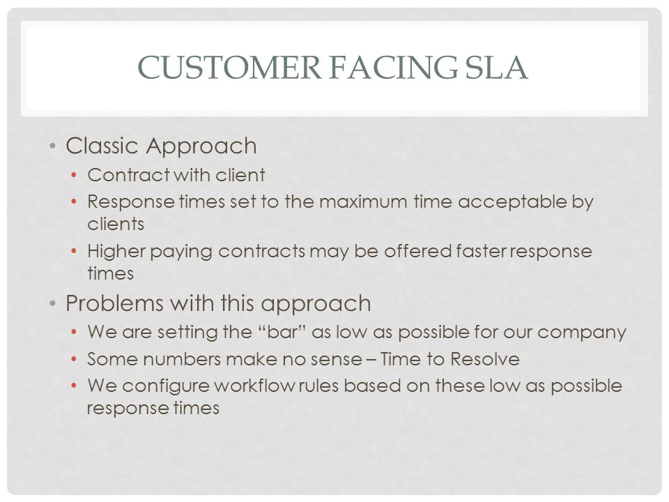 CUSTOMER FACING SLA Classic Approach Contract with client Response times set to the maximum time acceptable by clients Higher paying contracts may be
