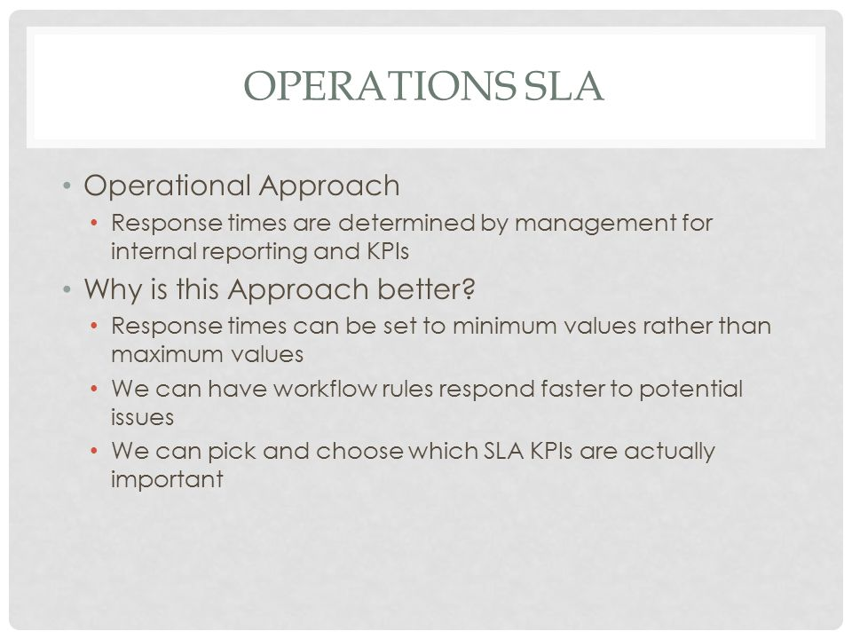 OPERATIONS SLA Operational Approach Response times are determined by management for internal reporting and KPIs Why is this Approach better? Response
