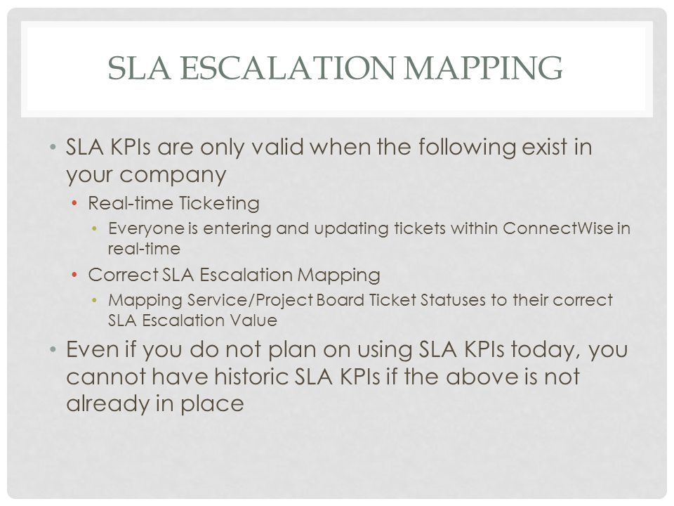 SLA ESCALATION MAPPING SLA KPIs are only valid when the following exist in your company Real-time Ticketing Everyone is entering and updating tickets