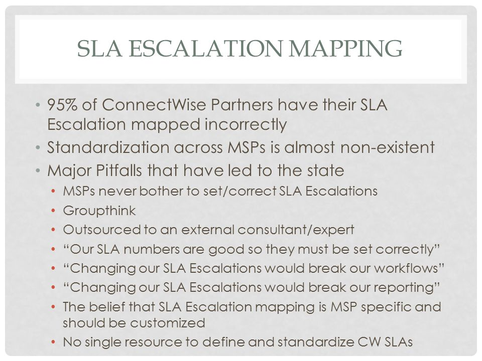 SLA ESCALATION MAPPING 95% of ConnectWise Partners have their SLA Escalation mapped incorrectly Standardization across MSPs is almost non-existent Maj