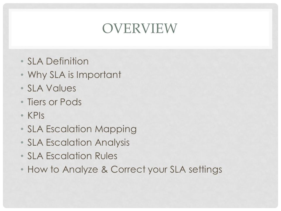 OVERVIEW SLA Definition Why SLA is Important SLA Values Tiers or Pods KPIs SLA Escalation Mapping SLA Escalation Analysis SLA Escalation Rules How to