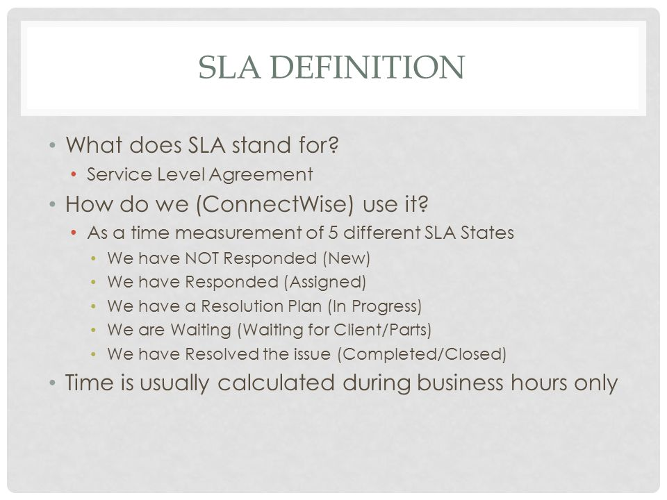 SLA DEFINITION What does SLA stand for? Service Level Agreement How do we (ConnectWise) use it? As a time measurement of 5 different SLA States We hav